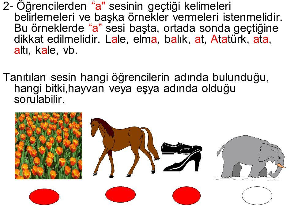 2- Öğrencilerden a sesinin geçtiği kelimeleri belirlemeleri ve başka örnekler vermeleri istenmelidir. Bu örneklerde a sesi başta, ortada sonda geçtiğine dikkat edilmelidir. Lale, elma, balık, at, Atatürk, ata, altı, kale, vb.