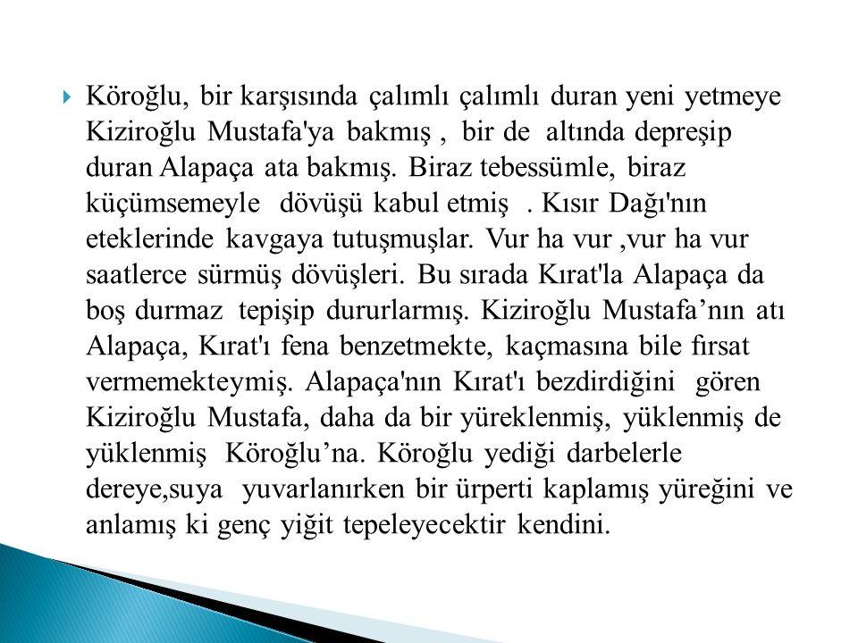 Köroğlu, bir karşısında çalımlı çalımlı duran yeni yetmeye Kiziroğlu Mustafa ya bakmış , bir de altında depreşip duran Alapaça ata bakmış.