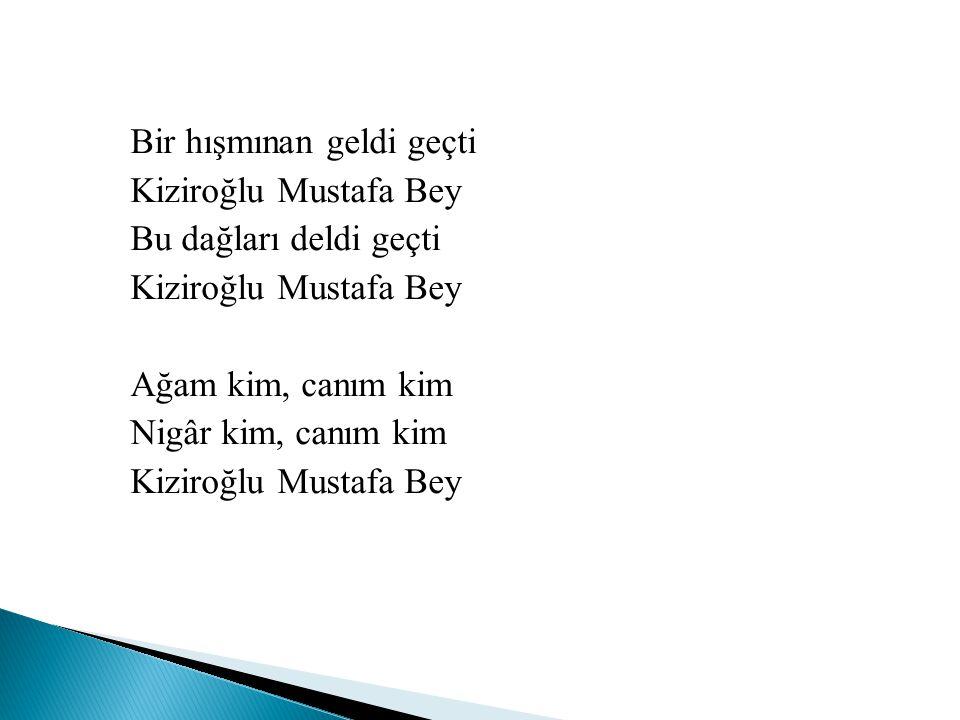 Bir hışmınan geldi geçti Kiziroğlu Mustafa Bey Bu dağları deldi geçti Ağam kim, canım kim Nigâr kim, canım kim