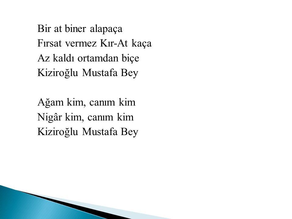 Bir at biner alapaça Fırsat vermez Kır-At kaça Az kaldı ortamdan biçe Kiziroğlu Mustafa Bey Ağam kim, canım kim Nigâr kim, canım kim