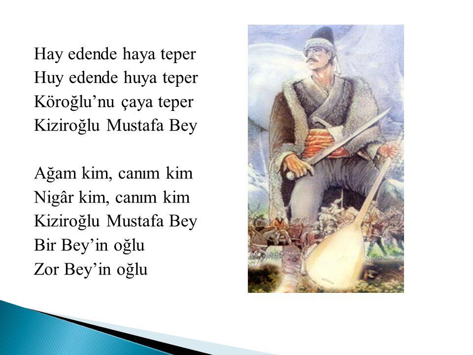 Hay edende haya teper Huy edende huya teper Köroğlu'nu çaya teper Kiziroğlu Mustafa Bey Ağam kim, canım kim Nigâr kim, canım kim Bir Bey'in oğlu Zor Bey'in oğlu