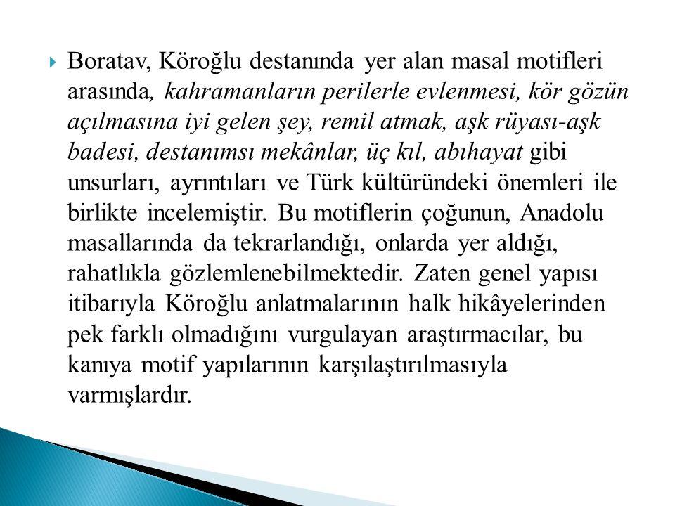 Boratav, Köroğlu destanında yer alan masal motifleri arasında, kahramanların perilerle evlenmesi, kör gözün açılmasına iyi gelen şey, remil atmak, aşk rüyası-aşk badesi, destanımsı mekânlar, üç kıl, abıhayat gibi unsurları, ayrıntıları ve Türk kültüründeki önemleri ile birlikte incelemiştir.