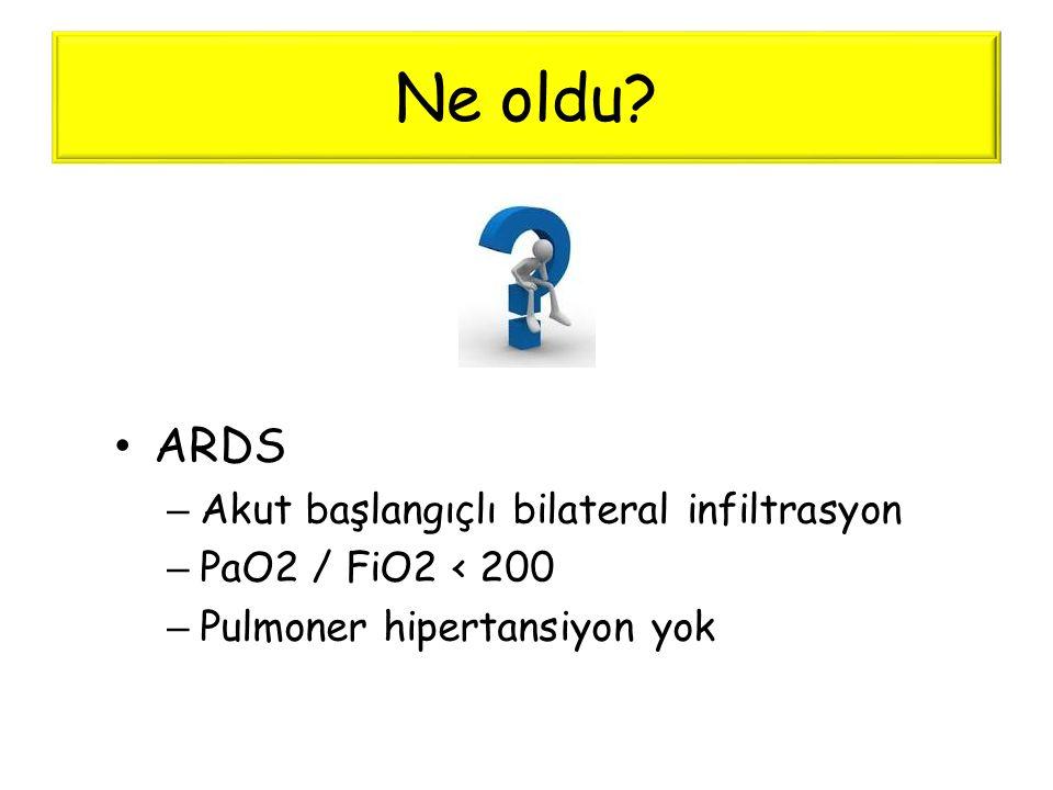 Ne oldu ARDS Akut başlangıçlı bilateral infiltrasyon
