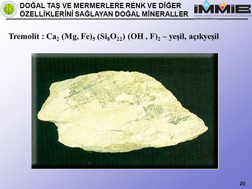 Tremolit : Ca2 (Mg, Fe)5 (Si8O22) (OH , F)2 – yeşil, açıkyeşil
