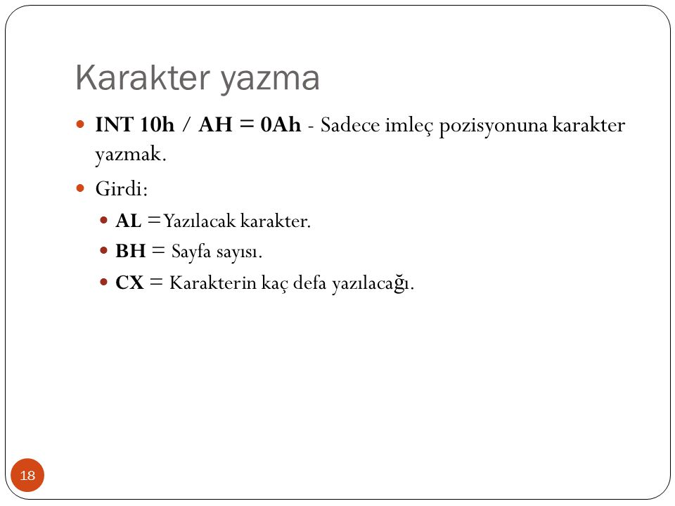 Karakter yazma INT 10h / AH = 0Ah - Sadece imleç pozisyonuna karakter yazmak. Girdi: AL = Yazılacak karakter.