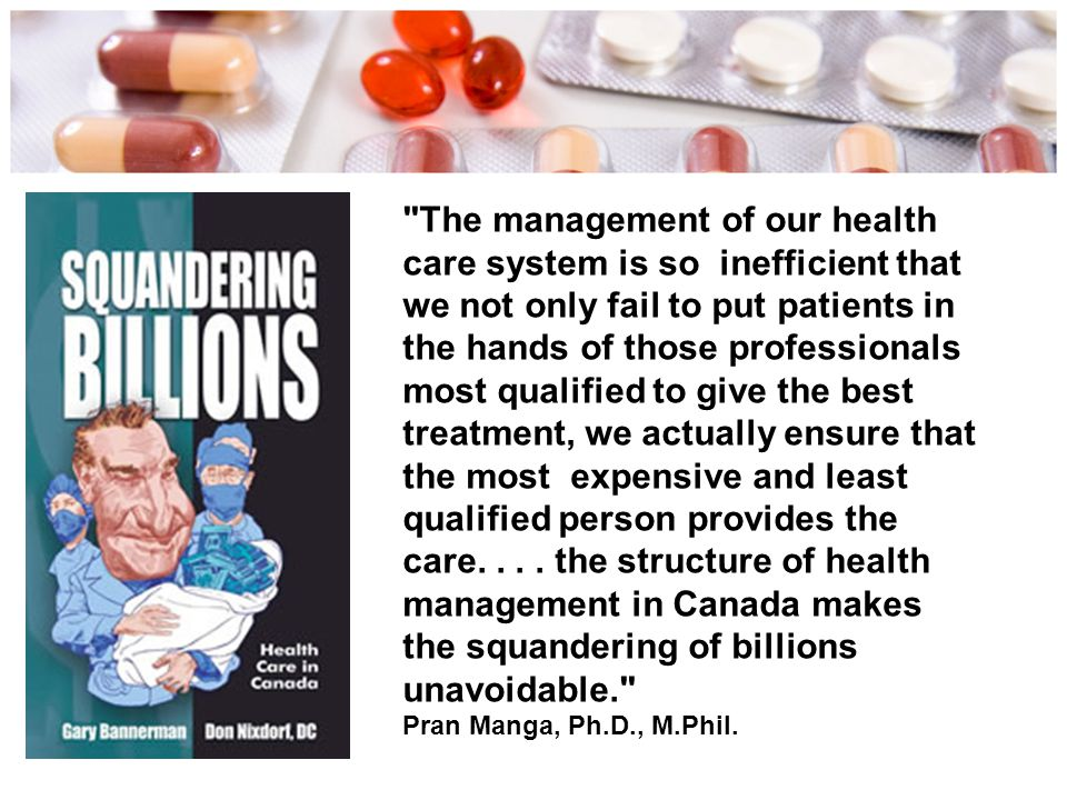 The management of our health care system is so inefficient that we not only fail to put patients in the hands of those professionals most qualified to give the best treatment, we actually ensure that the most expensive and least qualified person provides the care. . . . the structure of health management in Canada makes the squandering of billions unavoidable. Pran Manga, Ph.D., M.Phil.