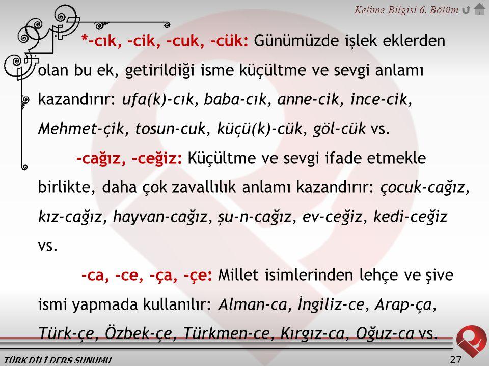 *-cık, -cik, -cuk, -cük: Günümüzde işlek eklerden olan bu ek, getirildiği isme küçültme ve sevgi anlamı kazandırır: ufa(k)-cık, baba-cık, anne-cik, ince-cik, Mehmet-çik, tosun-cuk, küçü(k)-cük, göl-cük vs.