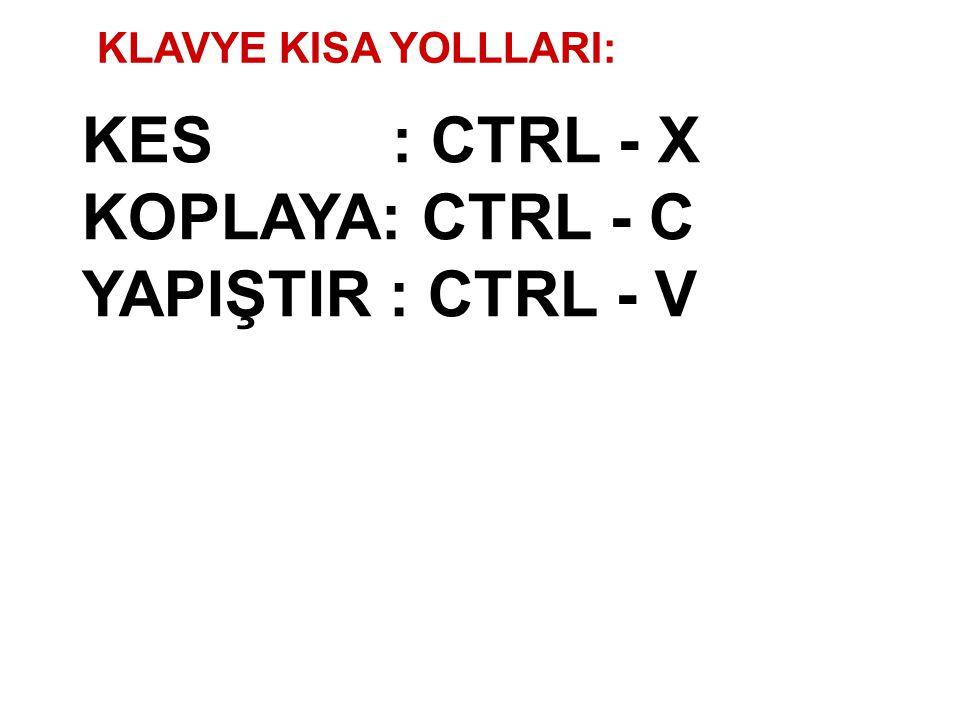 KES : CTRL - X KOPLAYA: CTRL - C YAPIŞTIR : CTRL - V