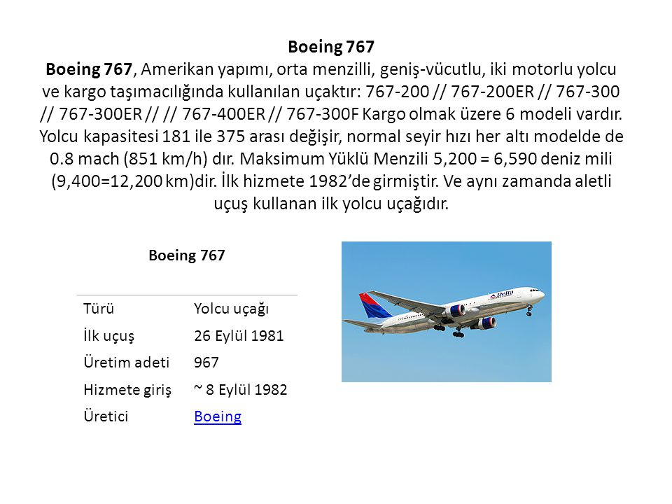 Boeing 767 Boeing 767, Amerikan yapımı, orta menzilli, geniş-vücutlu, iki motorlu yolcu ve kargo taşımacılığında kullanılan uçaktır: 767-200 // 767-200ER // 767-300 // 767-300ER // // 767-400ER // 767-300F Kargo olmak üzere 6 modeli vardır. Yolcu kapasitesi 181 ile 375 arası değişir, normal seyir hızı her altı modelde de 0.8 mach (851 km/h) dır. Maksimum Yüklü Menzili 5,200 = 6,590 deniz mili (9,400=12,200 km)dir. İlk hizmete 1982'de girmiştir. Ve aynı zamanda aletli uçuş kullanan ilk yolcu uçağıdır.