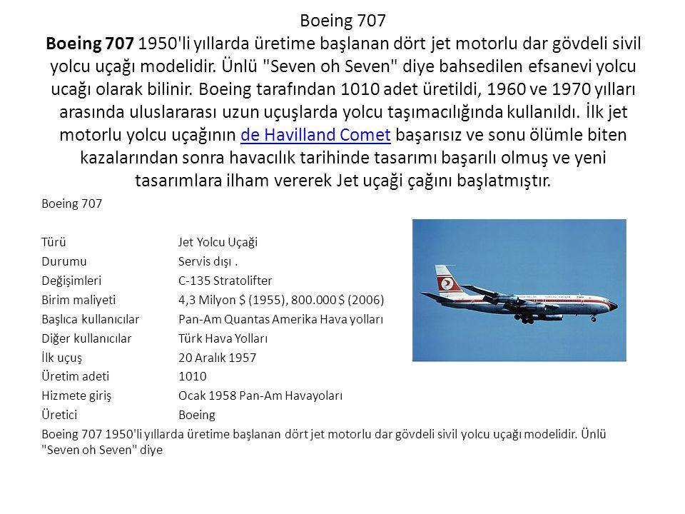 Boeing 707 Boeing 707 1950 li yıllarda üretime başlanan dört jet motorlu dar gövdeli sivil yolcu uçağı modelidir. Ünlü Seven oh Seven diye bahsedilen efsanevi yolcu ucağı olarak bilinir. Boeing tarafından 1010 adet üretildi, 1960 ve 1970 yılları arasında uluslararası uzun uçuşlarda yolcu taşımacılığında kullanıldı. İlk jet motorlu yolcu uçağının de Havilland Comet başarısız ve sonu ölümle biten kazalarından sonra havacılık tarihinde tasarımı başarılı olmuş ve yeni tasarımlara ilham vererek Jet uçaği çağını başlatmıştır.