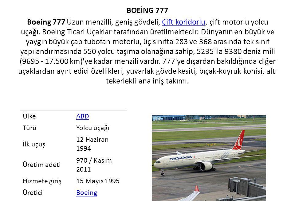 BOEİNG 777 Boeing 777 Uzun menzilli, geniş gövdeli, Çift koridorlu, çift motorlu yolcu uçağı. Boeing Ticari Uçaklar tarafından üretilmektedir. Dünyanın en büyük ve yaygın büyük çap tubofan motorlu, üç sınıfta 283 ve 368 arasında tek sınıf yapılandırmasında 550 yolcu taşıma olanağına sahip, 5235 ila 9380 deniz mili (9695 - 17.500 km) ye kadar menzili vardır. 777 ye dışardan bakıldığında diğer uçaklardan ayırt edici özellikleri, yuvarlak gövde kesiti, bıçak-kuyruk konisi, altı tekerlekli ana iniş takımı.
