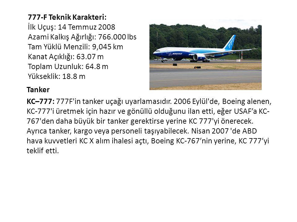 777-F Teknik Karakteri: İlk Uçuş: 14 Temmuz 2008 Azami Kalkış Ağırlığı: 766.000 lbs Tam Yüklü Menzili: 9,045 km Kanat Açıklığı: 63.07 m Toplam Uzunluk: 64.8 m Yükseklik: 18.8 m