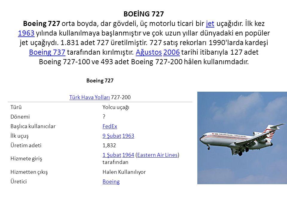 BOEİNG 727 Boeing 727 orta boyda, dar gövdeli, üç motorlu ticari bir jet uçağıdır. İlk kez 1963 yılında kullanılmaya başlanmıştır ve çok uzun yıllar dünyadaki en popüler jet uçağıydı. 1.831 adet 727 üretilmiştir. 727 satış rekorları 1990 larda kardeşi Boeing 737 tarafından kırılmıştır. Ağustos 2006 tarihi itibarıyla 127 adet Boeing 727-100 ve 493 adet Boeing 727-200 hâlen kullanımdadır.
