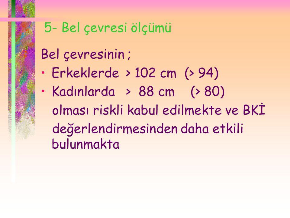5- Bel çevresi ölçümü Bel çevresinin ; Erkeklerde > 102 cm (> 94) Kadınlarda > 88 cm (> 80)