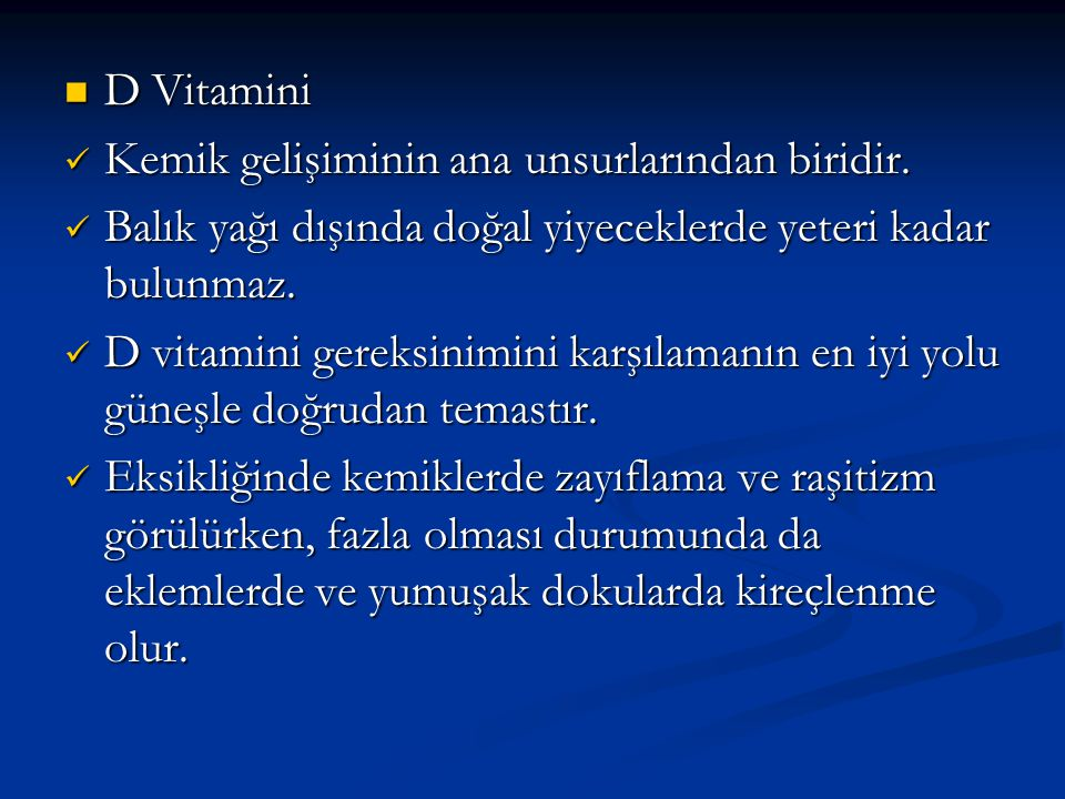 D Vitamini Kemik gelişiminin ana unsurlarından biridir. Balık yağı dışında doğal yiyeceklerde yeteri kadar bulunmaz.