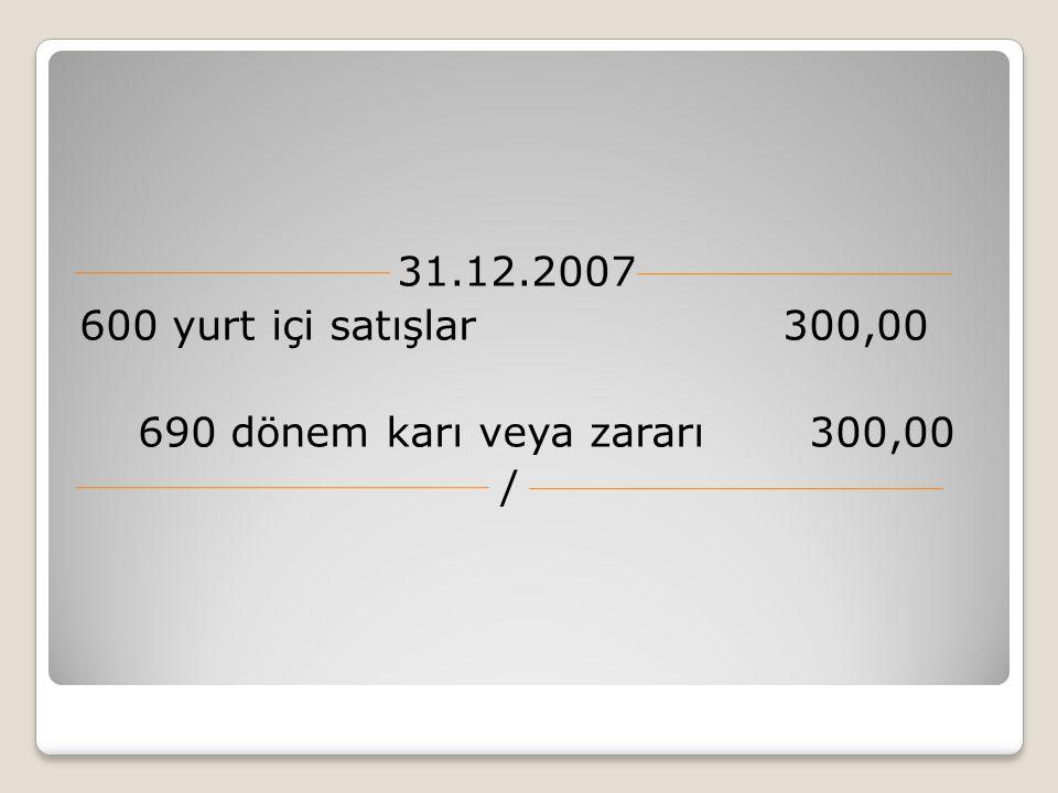 31.12.2007 600 yurt içi satışlar 300,00 690 dönem karı veya zararı 300,00 /