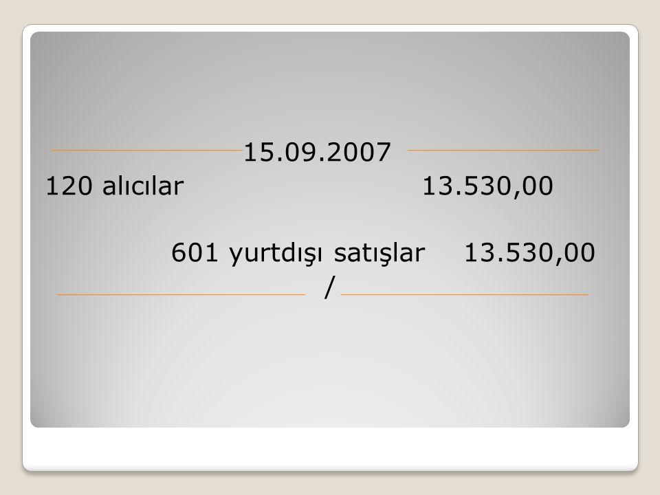 15.09.2007 120 alıcılar 13.530,00 601 yurtdışı satışlar 13.530,00 /