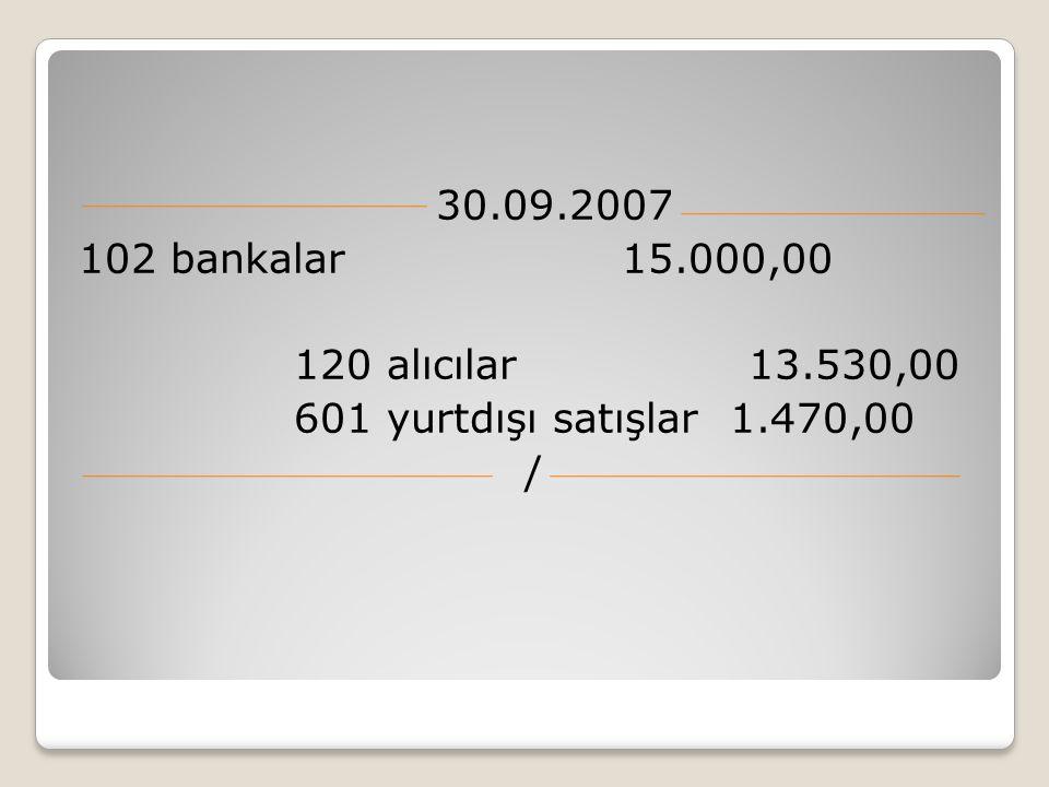 30.09.2007 102 bankalar 15.000,00 120 alıcılar 13.530,00 601 yurtdışı satışlar 1.470,00 /