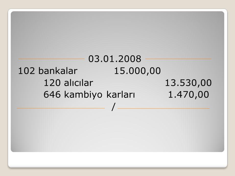 03.01.2008 102 bankalar 15.000,00. 120 alıcılar 13.530,00. 646 kambiyo karları 1.470,00.