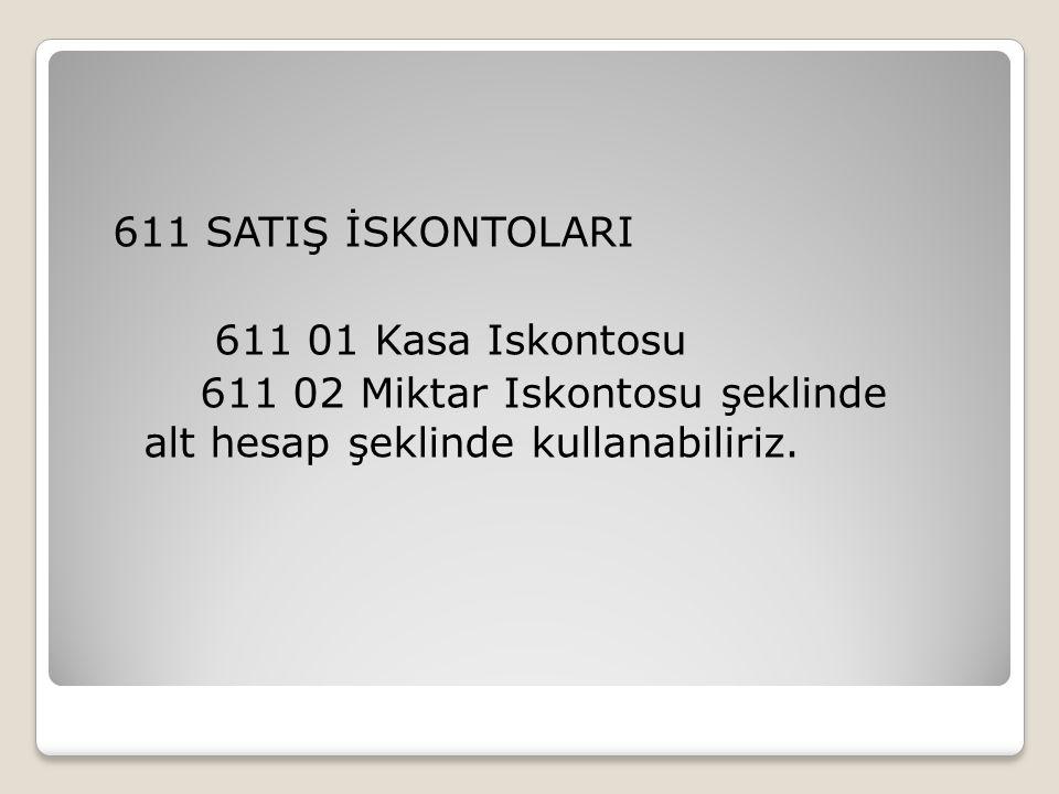 611 SATIŞ İSKONTOLARI 611 01 Kasa Iskontosu 611 02 Miktar Iskontosu şeklinde alt hesap şeklinde kullanabiliriz.