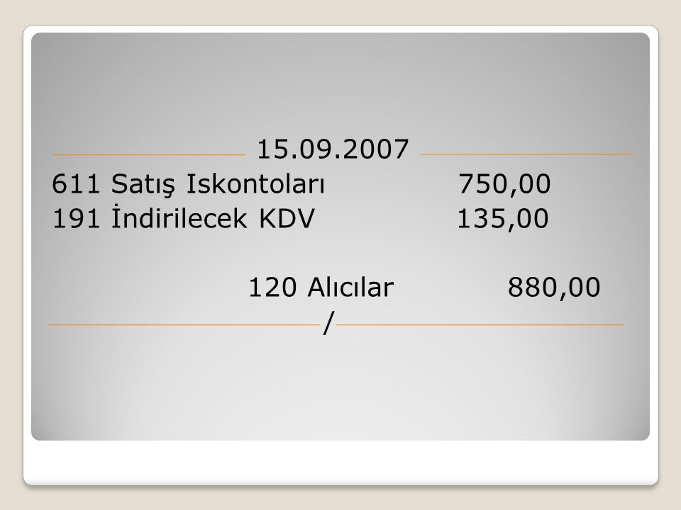 15.09.2007 611 Satış Iskontoları 750,00. 191 İndirilecek KDV 135,00. 120 Alıcılar 880,00.