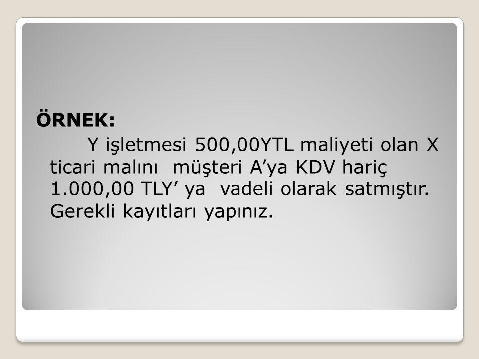 ÖRNEK: Y işletmesi 500,00YTL maliyeti olan X ticari malını müşteri A'ya KDV hariç 1.000,00 TLY' ya vadeli olarak satmıştır.