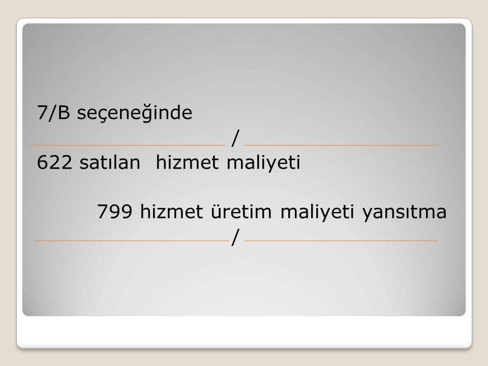 7/B seçeneğinde / 622 satılan hizmet maliyeti 799 hizmet üretim maliyeti yansıtma