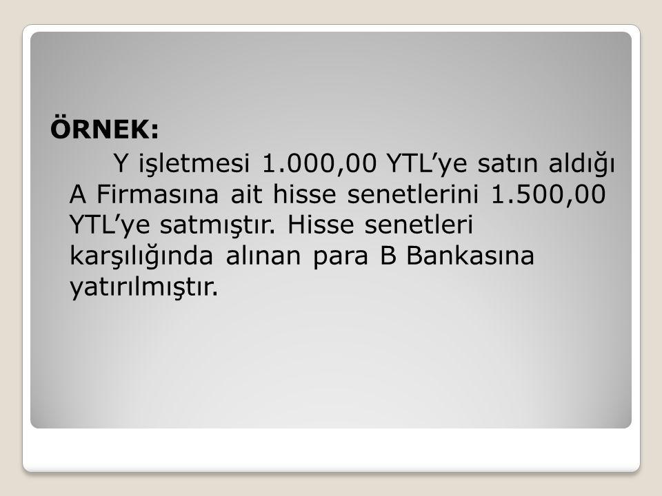 ÖRNEK: Y işletmesi 1.000,00 YTL'ye satın aldığı A Firmasına ait hisse senetlerini 1.500,00 YTL'ye satmıştır.