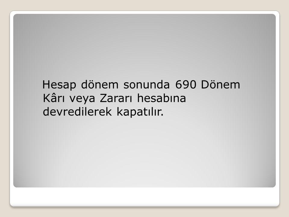Hesap dönem sonunda 690 Dönem Kârı veya Zararı hesabına devredilerek kapatılır.