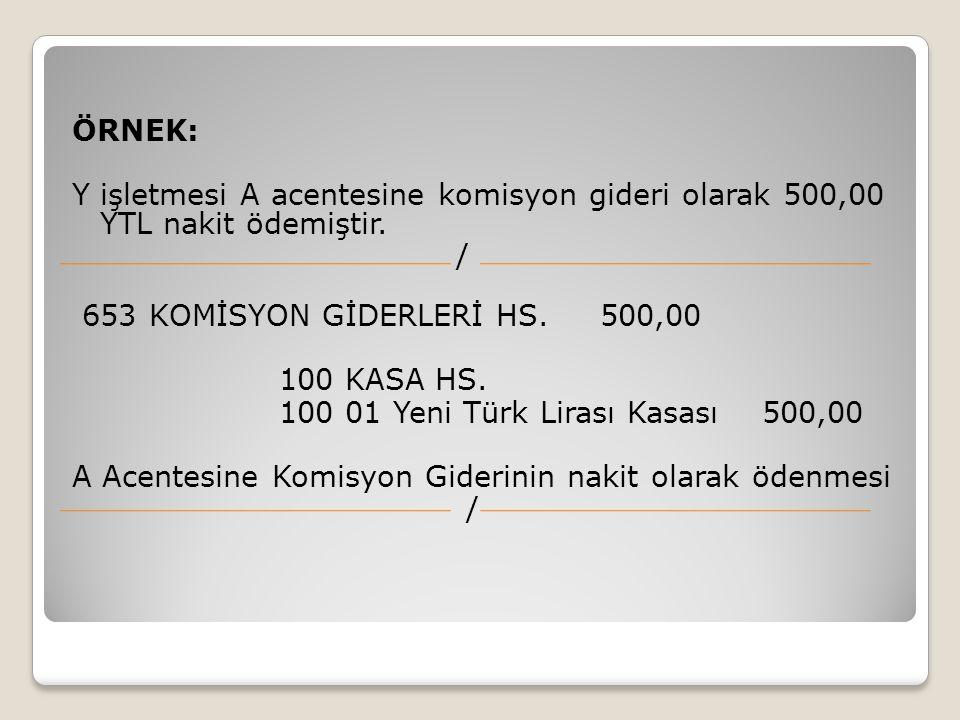 ÖRNEK: Y işletmesi A acentesine komisyon gideri olarak 500,00 YTL nakit ödemiştir. / 653 KOMİSYON GİDERLERİ HS. 500,00.