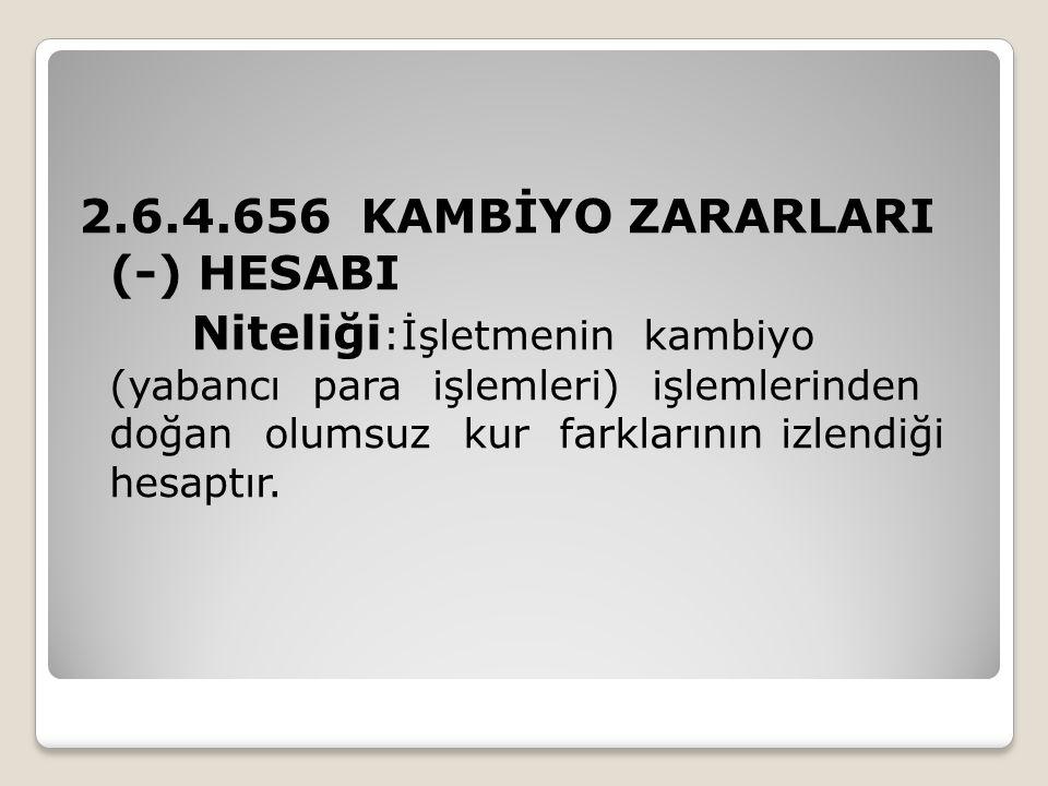 2.6.4.656 KAMBİYO ZARARLARI (-) HESABI Niteliği:İşletmenin kambiyo (yabancı para işlemleri) işlemlerinden doğan olumsuz kur farklarının izlendiği hesaptır.