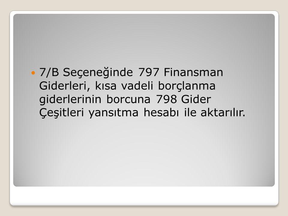 7/B Seçeneğinde 797 Finansman Giderleri, kısa vadeli borçlanma giderlerinin borcuna 798 Gider Çeşitleri yansıtma hesabı ile aktarılır.