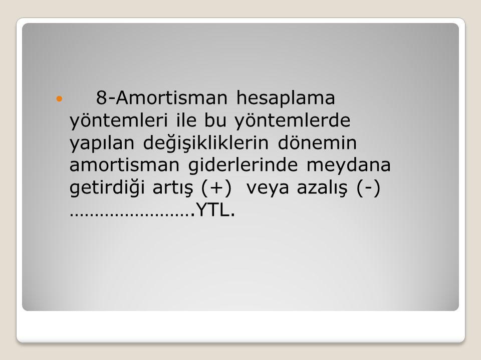 8-Amortisman hesaplama yöntemleri ile bu yöntemlerde yapılan değişikliklerin dönemin amortisman giderlerinde meydana getirdiği artış (+) veya azalış (-) …………………….YTL.