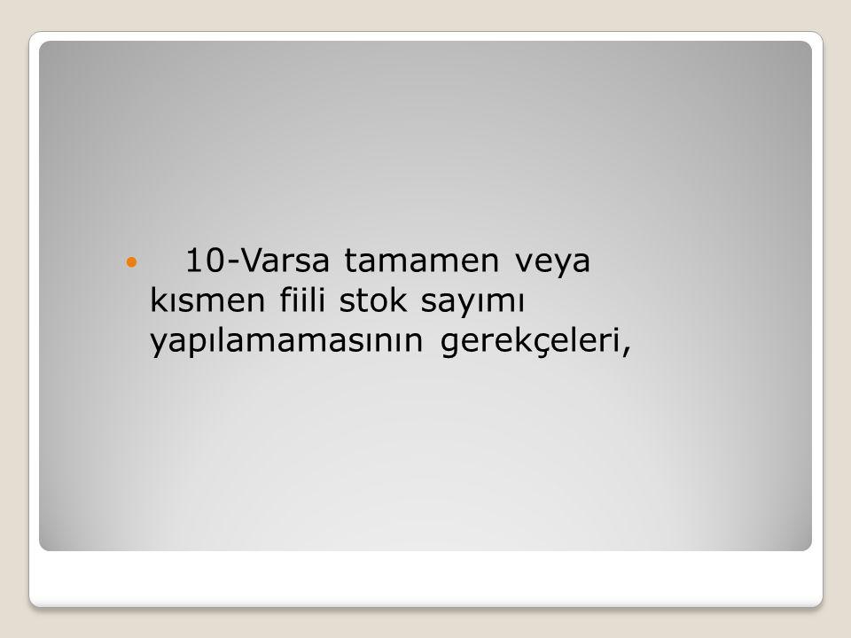 10-Varsa tamamen veya kısmen fiili stok sayımı yapılamamasının gerekçeleri,
