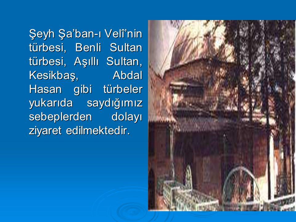 Şeyh Şa'ban-ı Velî'nin türbesi, Benli Sultan türbesi, Aşıllı Sultan, Kesikbaş, Abdal Hasan gibi türbeler yukarıda saydığımız sebeplerden dolayı ziyaret edilmektedir.