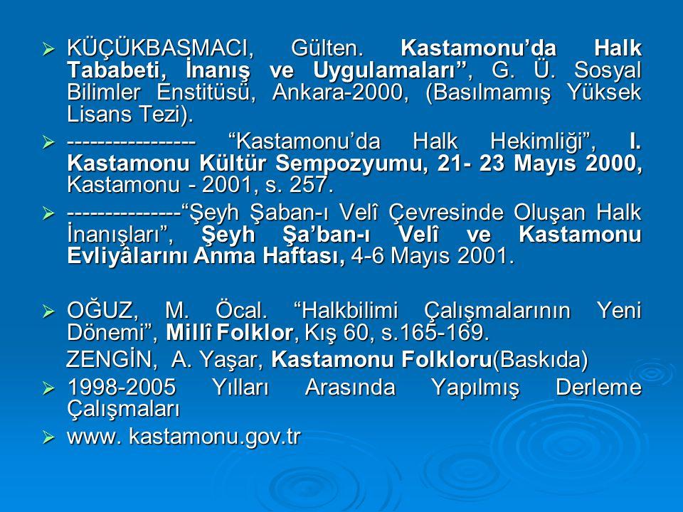 KÜÇÜKBASMACI, Gülten. Kastamonu'da Halk Tababeti, İnanış ve Uygulamaları , G. Ü. Sosyal Bilimler Enstitüsü, Ankara-2000, (Basılmamış Yüksek Lisans Tezi).