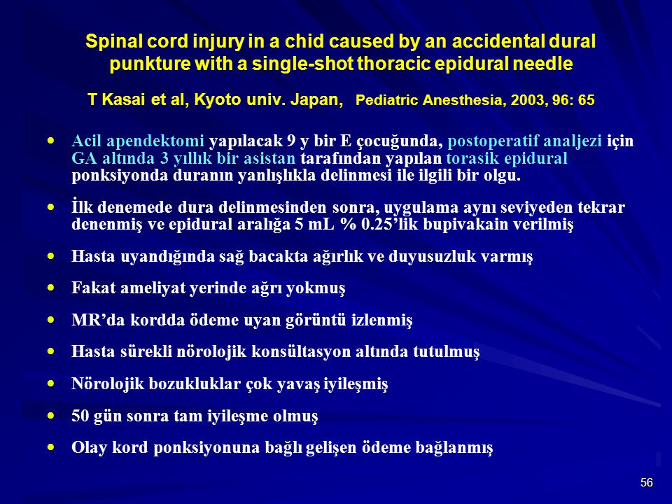 Spinal cord injury in a chid caused by an accidental dural punkture with a single-shot thoracic epidural needle T Kasai et al, Kyoto univ. Japan, Pediatric Anesthesia, 2003, 96: 65