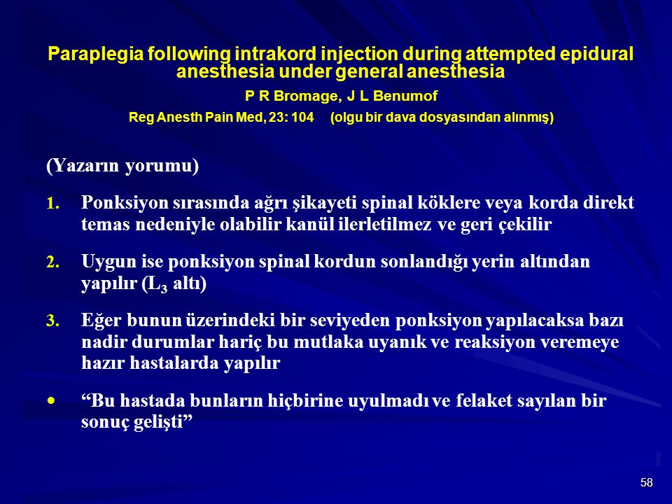 Paraplegia following intrakord injection during attempted epidural anesthesia under general anesthesia P R Bromage, J L Benumof Reg Anesth Pain Med, 23: 104 (olgu bir dava dosyasından alınmış)
