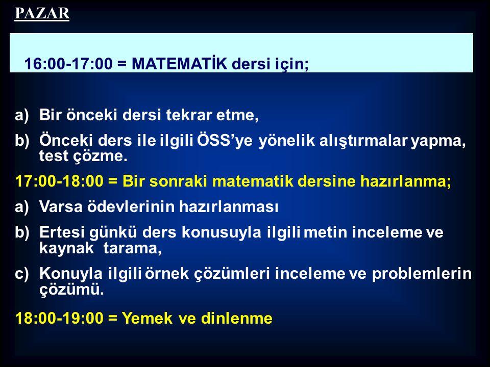 PAZAR 16:00-17:00 = MATEMATİK dersi için; Bir önceki dersi tekrar etme, Önceki ders ile ilgili ÖSS'ye yönelik alıştırmalar yapma, test çözme.