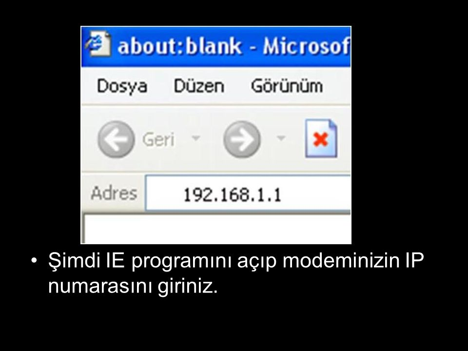 Şimdi IE programını açıp modeminizin IP numarasını giriniz.