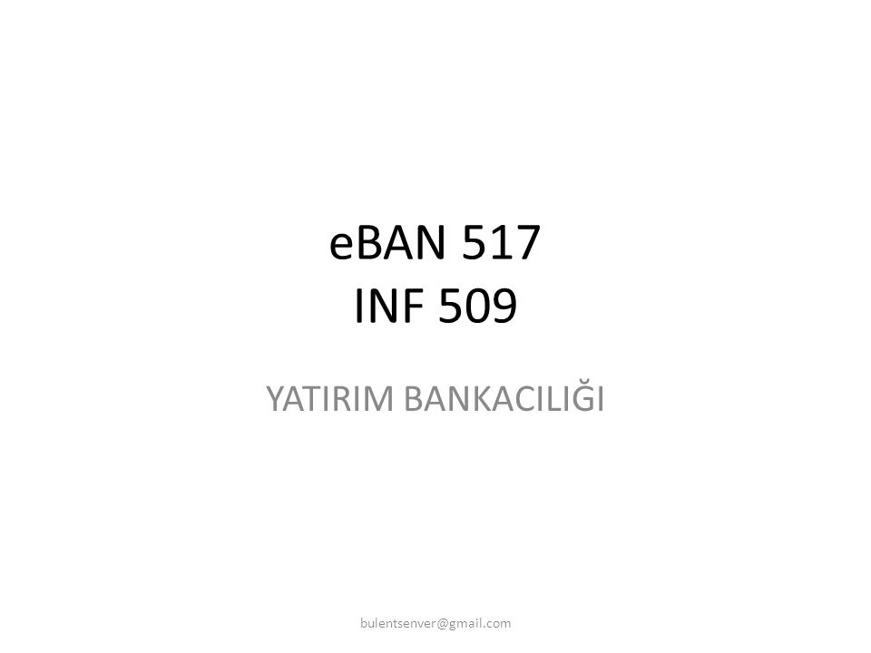 eBAN 517 INF 509 YATIRIM BANKACILIĞI bulentsenver@gmail.com