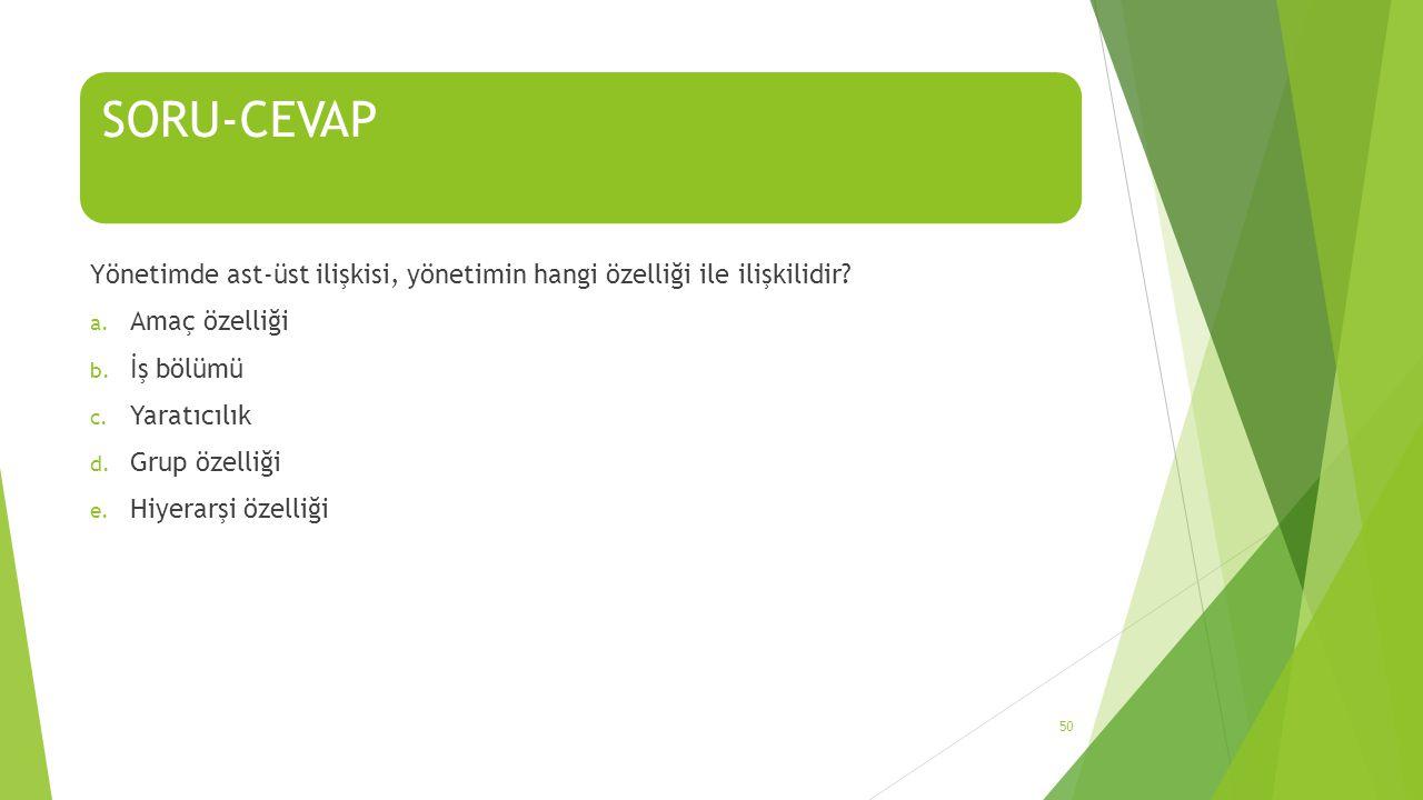 SORU-CEVAP Yönetimde ast-üst ilişkisi, yönetimin hangi özelliği ile ilişkilidir Amaç özelliği. İş bölümü.