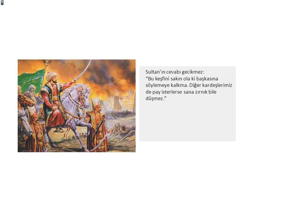 Sultan'ın cevabı gecikmez: Bu keşfini sakın ola ki başkasına söylemeye kalkma.