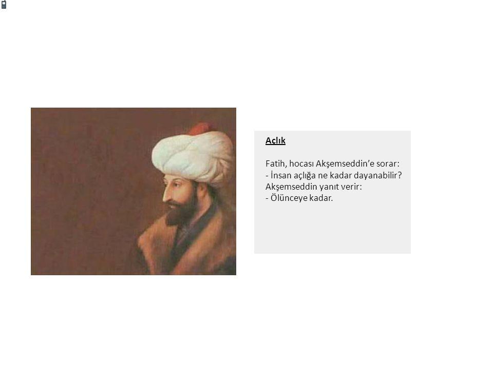 Açlık Fatih, hocası Akşemseddin'e sorar: - İnsan açlığa ne kadar dayanabilir.