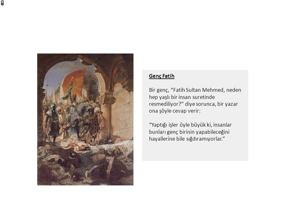Genç Fatih Bir genç, Fatih Sultan Mehmed, neden hep yaşlı bir insan suretinde resmediliyor diye sorunca, bir yazar ona şöyle cevap verir: