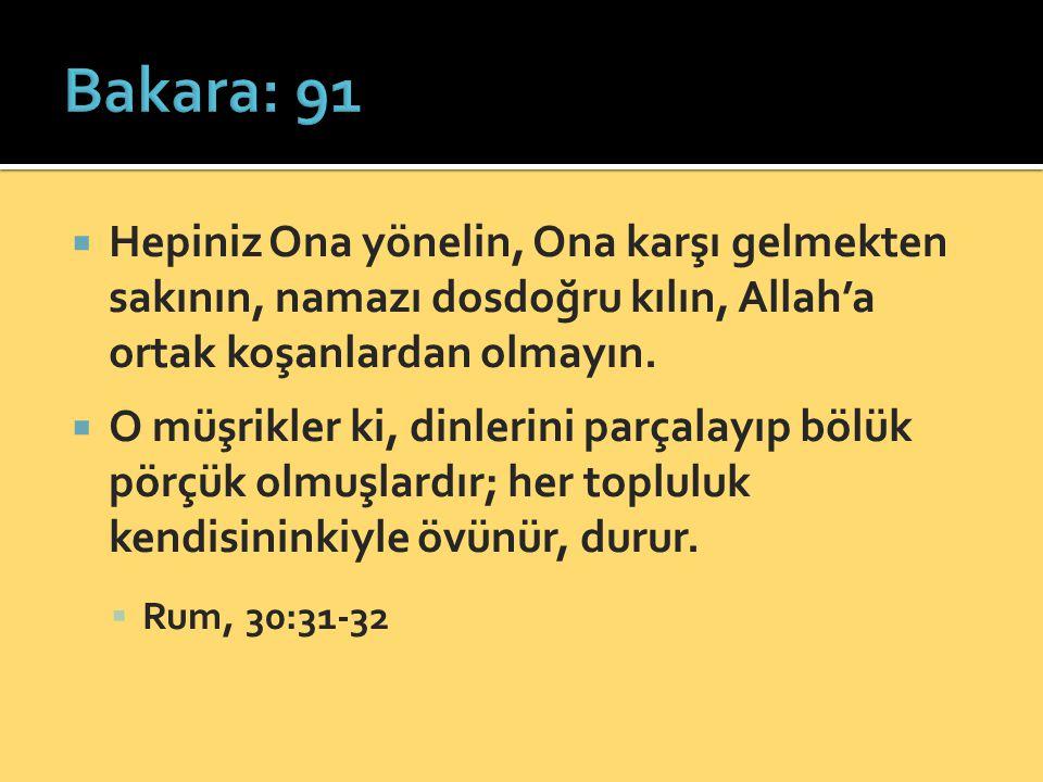 Bakara: 91 Hepiniz Ona yönelin, Ona karşı gelmekten sakının, namazı dosdoğru kılın, Allah'a ortak koşanlardan olmayın.