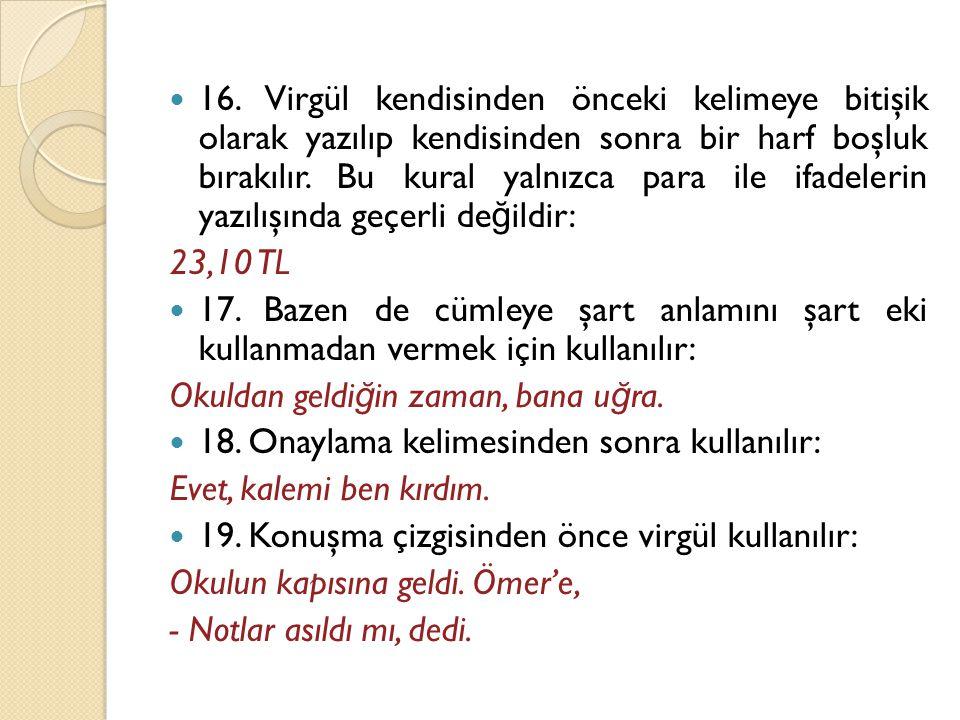16. Virgül kendisinden önceki kelimeye bitişik olarak yazılıp kendisinden sonra bir harf boşluk bırakılır. Bu kural yalnızca para ile ifadelerin yazılışında geçerli değildir: