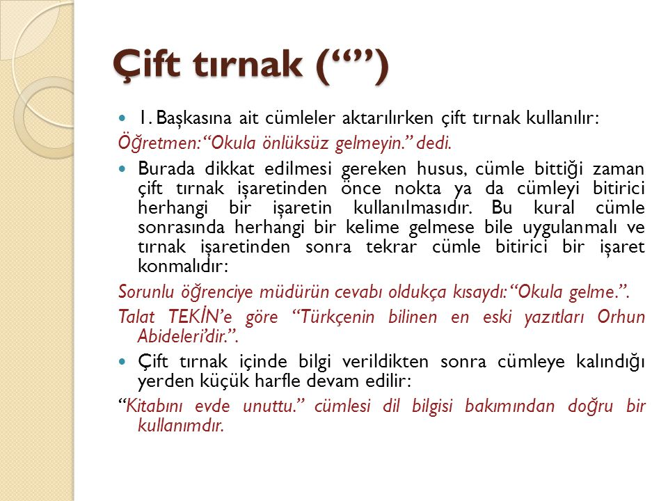 Çift tırnak ( ) 1. Başkasına ait cümleler aktarılırken çift tırnak kullanılır: Öğretmen: Okula önlüksüz gelmeyin. dedi.