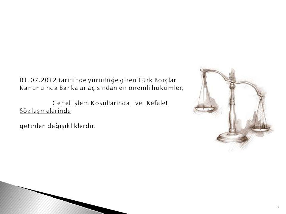 01.07.2012 tarihinde yürürlüğe giren Türk Borçlar Kanunu'nda Bankalar açısından en önemli hükümler; Genel İşlem Koşullarında ve Kefalet Sözleşmelerinde getirilen değişikliklerdir.