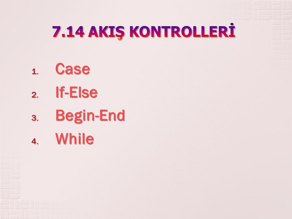 7.14 AKIŞ KONTROLLERİ Case If-Else Begin-End While